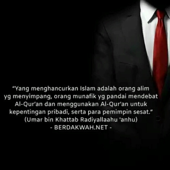 """Yang menghancurkan Islam adalah orang alim yang menyimpang, orang munafik yang pandai mendebat Al-Qur'an dan menggunakan Al-Qur'an untuk kepentingan pribadi, serta para pemimpin sesat."" (Umar bin Khattab Radiyallaahu 'anhu)"
